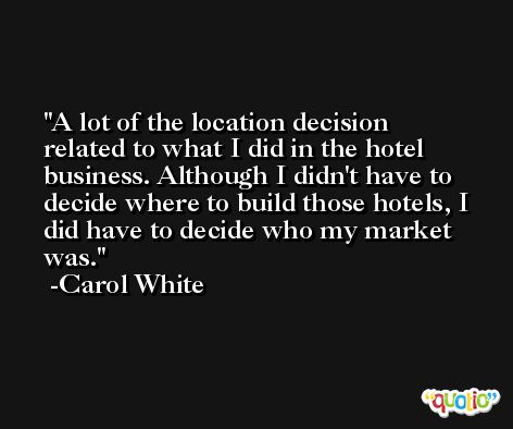 A lot of the location decision related to what I did in the hotel business. Although I didn't have to decide where to build those hotels, I did have to decide who my market was. -Carol White