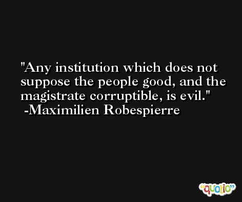 Any institution which does not suppose the people good, and the magistrate corruptible, is evil. -Maximilien Robespierre