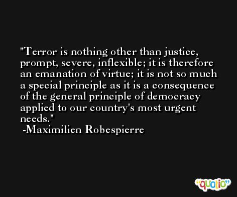 Terror is nothing other than justice, prompt, severe, inflexible; it is therefore an emanation of virtue; it is not so much a special principle as it is a consequence of the general principle of democracy applied to our country's most urgent needs. -Maximilien Robespierre