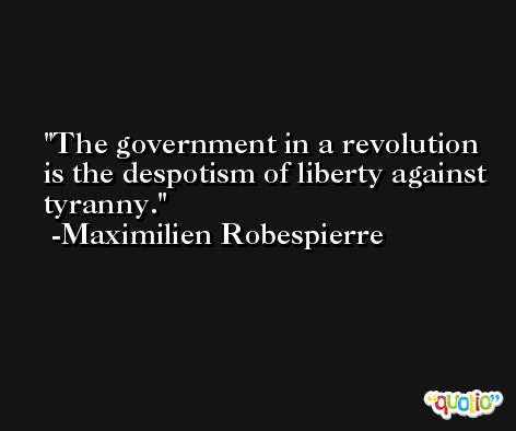 The government in a revolution is the despotism of liberty against tyranny. -Maximilien Robespierre