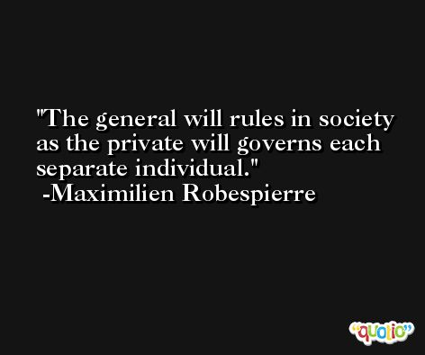 The general will rules in society as the private will governs each separate individual. -Maximilien Robespierre