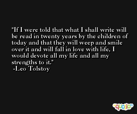 If I were told that what I shall write will be read in twenty years by the children of today and that they will weep and smile over it and will fall in love with life, I would devote all my life and all my strengths to it. -Leo Tolstoy