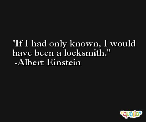 If I had only known, I would have been a locksmith. -Albert Einstein