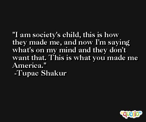 I am society's child, this is how they made me, and now I'm saying what's on my mind and they don't want that. This is what you made me America. -Tupac Shakur