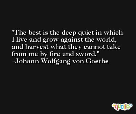 The best is the deep quiet in which I live and grow against the world, and harvest what they cannot take from me by fire and sword. -Johann Wolfgang von Goethe