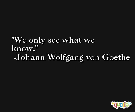 We only see what we know. -Johann Wolfgang von Goethe