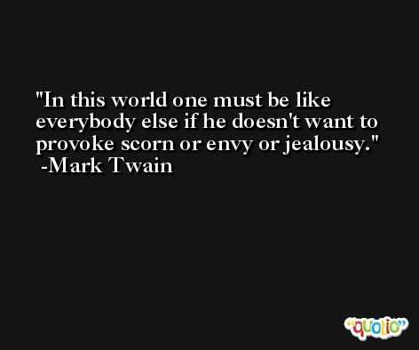 In this world one must be like everybody else if he doesn't want to provoke scorn or envy or jealousy. -Mark Twain