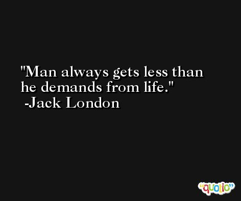 Man always gets less than he demands from life. -Jack London