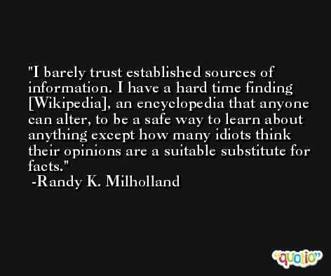 I barely trust established sources of information. I have a hard time finding [Wikipedia], an encyclopedia that anyone can alter, to be a safe way to learn about anything except how many idiots think their opinions are a suitable substitute for facts. -Randy K. Milholland