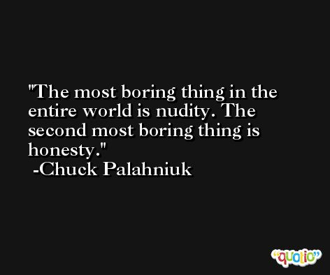 The most boring thing in the entire world is nudity. The second most boring thing is honesty. -Chuck Palahniuk