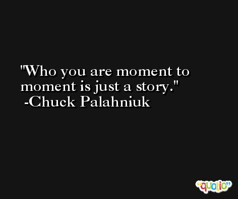 Who you are moment to moment is just a story. -Chuck Palahniuk