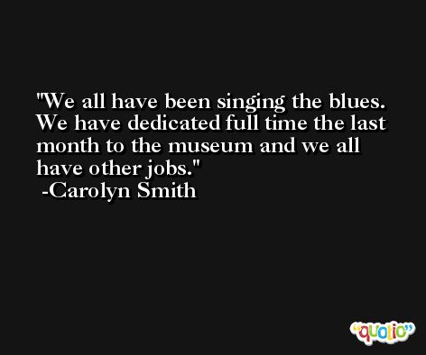 We all have been singing the blues. We have dedicated full time the last month to the museum and we all have other jobs. -Carolyn Smith