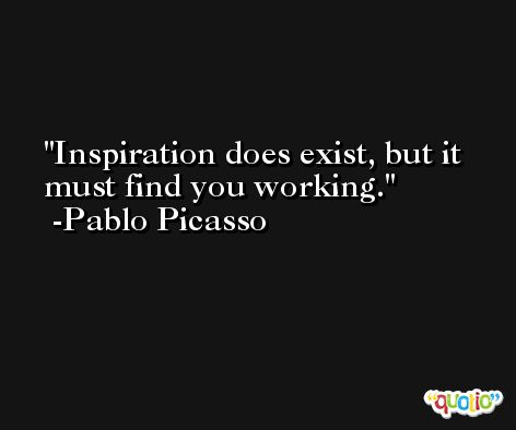 Inspiration does exist, but it must find you working. -Pablo Picasso