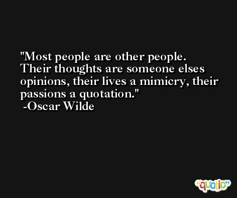 Most people are other people. Their thoughts are someone elses opinions, their lives a mimicry, their passions a quotation. -Oscar Wilde