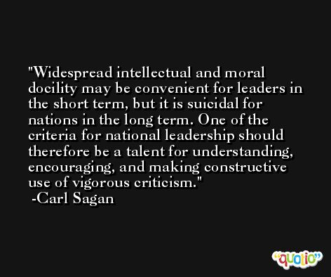 Widespread intellectual and moral docility may be convenient for leaders in the short term, but it is suicidal for nations in the long term. One of the criteria for national leadership should therefore be a talent for understanding, encouraging, and making constructive use of vigorous criticism. -Carl Sagan