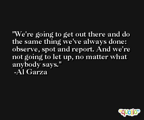 We're going to get out there and do the same thing we've always done: observe, spot and report. And we're not going to let up, no matter what anybody says. -Al Garza