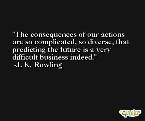 The consequences of our actions are so complicated, so diverse, that predicting the future is a very difficult business indeed. -J. K. Rowling
