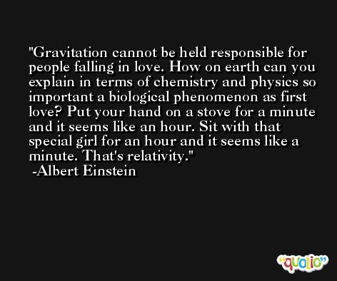 Gravitation cannot be held responsible for people falling in love. How on earth can you explain in terms of chemistry and physics so important a biological phenomenon as first love? Put your hand on a stove for a minute and it seems like an hour. Sit with that special girl for an hour and it seems like a minute. That's relativity. -Albert Einstein