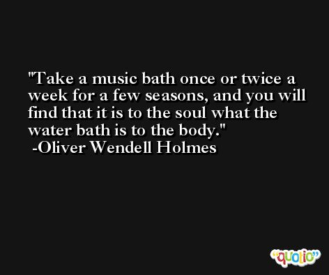 Take a music bath once or twice a week for a few seasons, and you will find that it is to the soul what the water bath is to the body. -Oliver Wendell Holmes