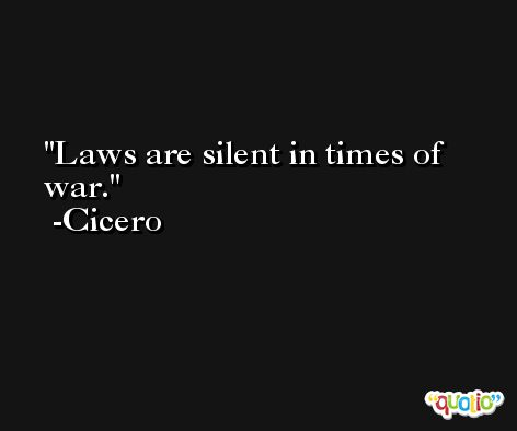 Laws are silent in times of war. -Cicero