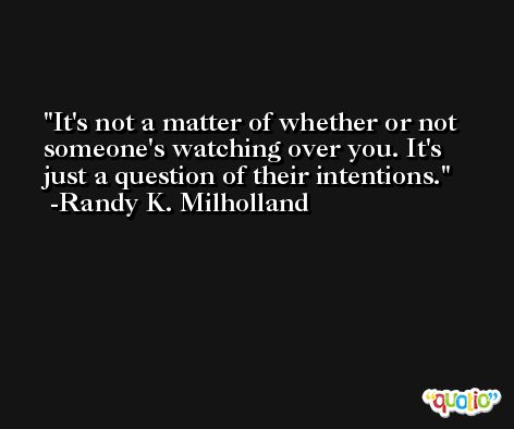 It's not a matter of whether or not someone's watching over you. It's just a question of their intentions. -Randy K. Milholland