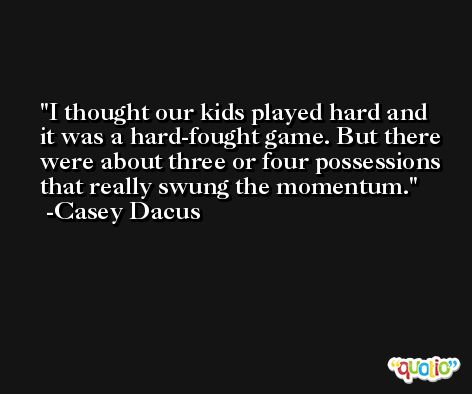I thought our kids played hard and it was a hard-fought game. But there were about three or four possessions that really swung the momentum. -Casey Dacus