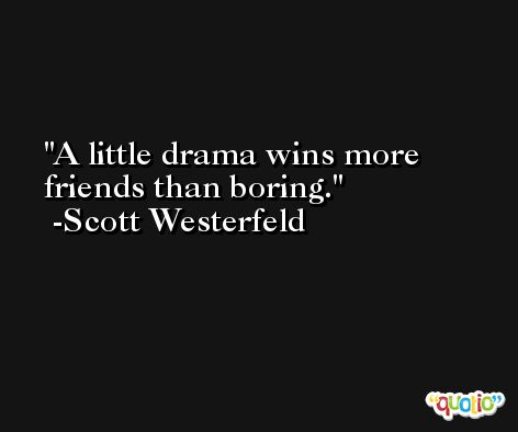 A little drama wins more friends than boring. -Scott Westerfeld
