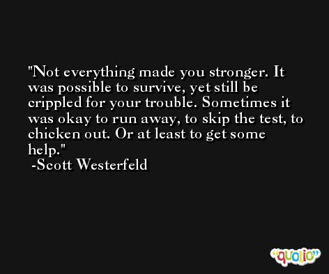 Not everything made you stronger. It was possible to survive, yet still be crippled for your trouble. Sometimes it was okay to run away, to skip the test, to chicken out. Or at least to get some help. -Scott Westerfeld