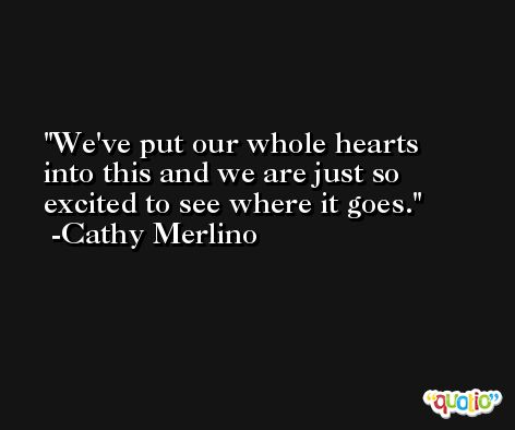 We've put our whole hearts into this and we are just so excited to see where it goes. -Cathy Merlino