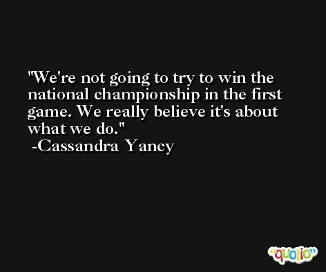 We're not going to try to win the national championship in the first game. We really believe it's about what we do. -Cassandra Yancy