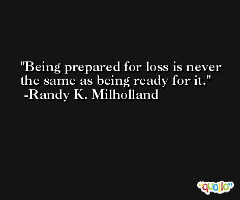 Being prepared for loss is never the same as being ready for it. -Randy K. Milholland