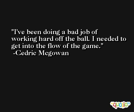 I've been doing a bad job of working hard off the ball. I needed to get into the flow of the game. -Cedric Mcgowan