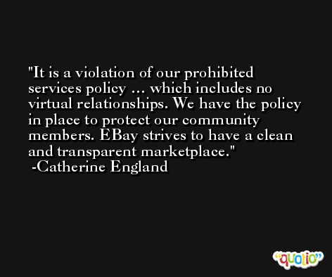 It is a violation of our prohibited services policy … which includes no virtual relationships. We have the policy in place to protect our community members. EBay strives to have a clean and transparent marketplace. -Catherine England
