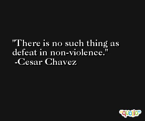 There is no such thing as defeat in non-violence. -Cesar Chavez
