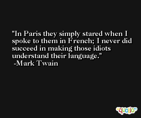In Paris they simply stared when I spoke to them in French; I never did succeed in making those idiots understand their language. -Mark Twain