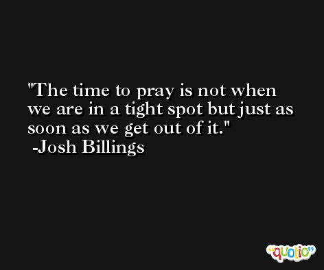 The time to pray is not when we are in a tight spot but just as soon as we get out of it. -Josh Billings