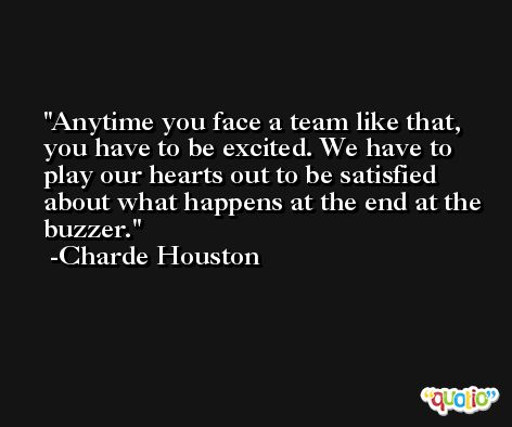 Anytime you face a team like that, you have to be excited. We have to play our hearts out to be satisfied about what happens at the end at the buzzer. -Charde Houston