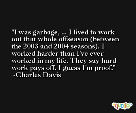 I was garbage, ... I lived to work out that whole offseason (between the 2003 and 2004 seasons). I worked harder than I've ever worked in my life. They say hard work pays off. I guess I'm proof. -Charles Davis