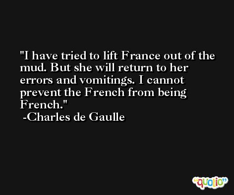 I have tried to lift France out of the mud. But she will return to her errors and vomitings. I cannot prevent the French from being French. -Charles de Gaulle