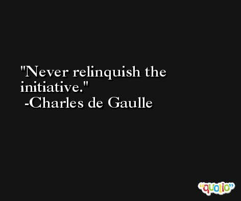 Never relinquish the initiative. -Charles de Gaulle