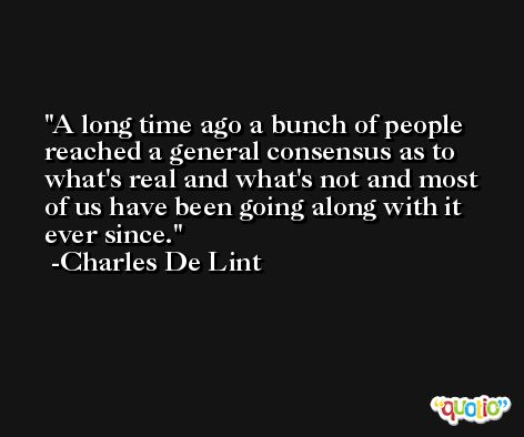 A long time ago a bunch of people reached a general consensus as to what's real and what's not and most of us have been going along with it ever since. -Charles De Lint