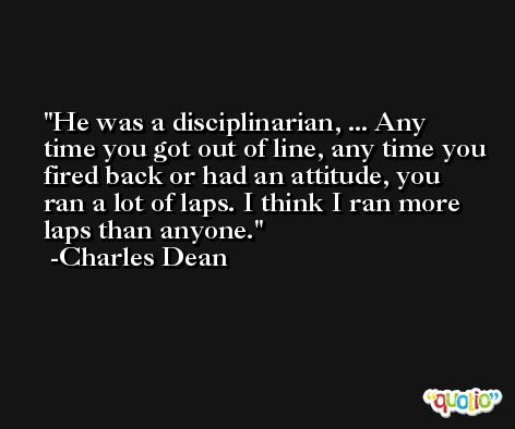 He was a disciplinarian, ... Any time you got out of line, any time you fired back or had an attitude, you ran a lot of laps. I think I ran more laps than anyone. -Charles Dean