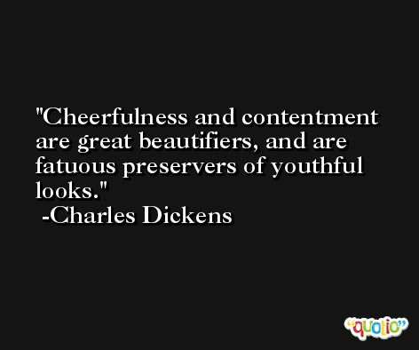 Cheerfulness and contentment are great beautifiers, and are fatuous preservers of youthful looks. -Charles Dickens