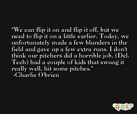 We can flip it on and flip it off, but we need to flip it on a little earlier. Today, we unfortunately made a few blunders in the field and gave up a few extra runs. I don't think our pitchers did a horrible job. (Del. Tech) had a couple of kids that swung it really well, hit some pitches. -Charlie O'brien
