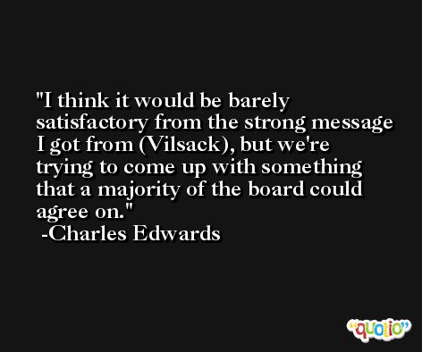 I think it would be barely satisfactory from the strong message I got from (Vilsack), but we're trying to come up with something that a majority of the board could agree on. -Charles Edwards