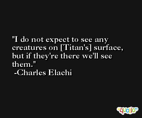 I do not expect to see any creatures on [Titan's] surface, but if they're there we'll see them. -Charles Elachi