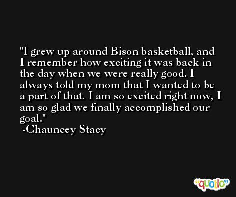 I grew up around Bison basketball, and I remember how exciting it was back in the day when we were really good. I always told my mom that I wanted to be a part of that. I am so excited right now, I am so glad we finally accomplished our goal. -Chauncey Stacy