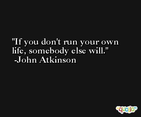If you don't run your own life, somebody else will. -John Atkinson