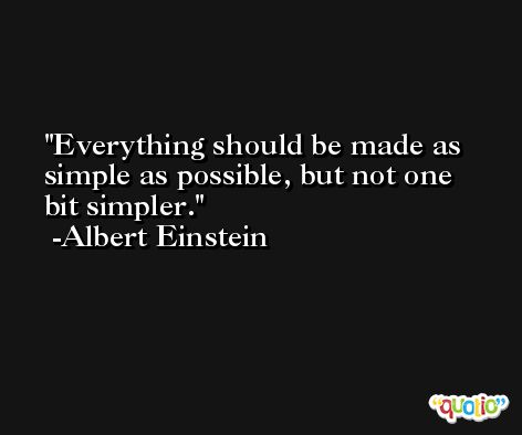 Everything should be made as simple as possible, but not one bit simpler. -Albert Einstein