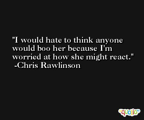 I would hate to think anyone would boo her because I'm worried at how she might react. -Chris Rawlinson